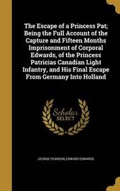 The Escape of a Princess Pat; Being the Full Account of the Capture and Fifteen Months Imprisonment of Corporal Edwards, of the Princess Patricias Canadian Light Infantry, and His Final Escape from Germany Into Holland by George Pearson
