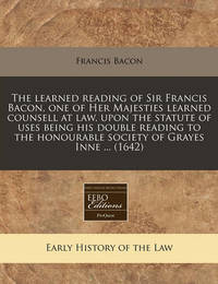 The Learned Reading of Sir Francis Bacon, One of Her Majesties Learned Counsell at Law, Upon the Statute of Uses Being His Double Reading to the Honourable Society of Grayes Inne ... (1642) by Francis Bacon