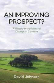 An Improving Prospect? A History of Agricultural Change in Cumbria by David Johnson