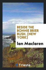 Beside the Bonnie Brier Bush. [new York] by Ian MacLaren