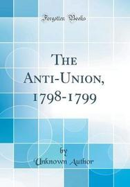 The Anti-Union, 1798-1799 (Classic Reprint) by Unknown Author image