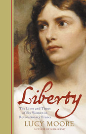 Liberty: The Lives and Times of Six Women in Revolutionary France by Mrs Lucy Moore image