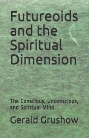 Futureoids and the Spiritual Dimension by Gerald Grushow