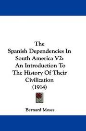 The Spanish Dependencies in South America V2: An Introduction to the History of Their Civilization (1914) by Bernard Moses