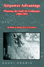 Airpower Advantage: Planning the Gulf Air Campaign, 1989-1991 (the USAF in the Persian Gulf War) by Diane, T. Putney image