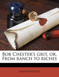 Bob Chester's Grit, Or, from Ranch to Riches by Professor Frank Webster (City University, UK City University City University)
