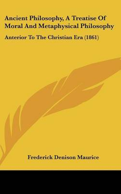 Ancient Philosophy, A Treatise Of Moral And Metaphysical Philosophy: Anterior To The Christian Era (1861) by Frederick Denison Maurice image