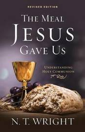The Meal Jesus Gave Us, Revised Edition by N.T. Wright