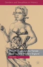 Menstruation and the Female Body in Early Modern England by Sara Read