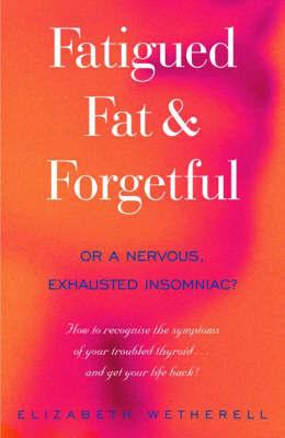 Fatigued, Fat & Forgetful by Elizabeth Wetherell