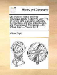 Observations, Relative Chiefly to Picturesque Beauty, Made in the Year 1772, on Several Parts of England; Particularly the Mountains, and Lakes of Cumberland, and Westmoreland. Third Edition. ... by William Gilpin, ... Volume 2 of 2 by William Gilpin