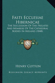 Fasti Ecclesiae Hibernicae Fasti Ecclesiae Hibernicae: The Succession of the Prelates and Members of the Cathedral the Succession of the Prelates and Members of the Cathedral Bodies in Ireland (1848) Bodies in Ireland (1848) by Henry Cotton