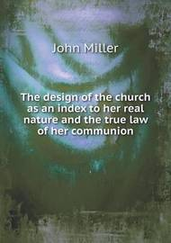 The Design of the Church as an Index to Her Real Nature and the True Law of Her Communion by John Miller