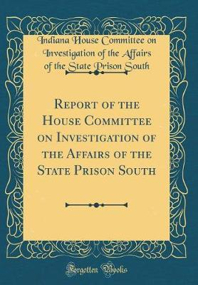 Report of the House Committee on Investigation of the Affairs of the State Prison South (Classic Reprint) by Indiana House Committee on Invest South