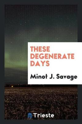 These Degenerate Days by Minot J Savage image