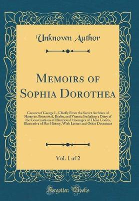 Memoirs of Sophia Dorothea, Vol. 1 of 2 by Unknown Author