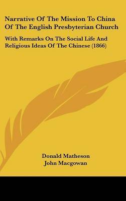 Narrative Of The Mission To China Of The English Presbyterian Church: With Remarks On The Social Life And Religious Ideas Of The Chinese (1866) by Donald Matheson