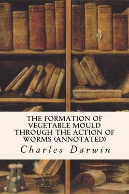 The Formation of Vegetable Mould Through the Action of Worms (Annotated) by Professor Charles Darwin (University of Sussex)