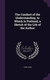 The Conduct of the Understanding. to Which Is Prefixed, a Sketch of the Life of the Author by John Locke
