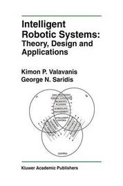 Intelligent Robotic Systems: Theory, Design and Applications by Kimon P. Valavanis