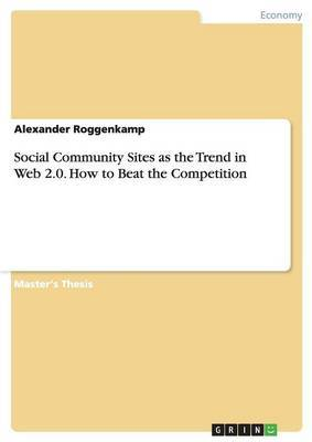 Social Community Sites as the Trend in Web 2.0. How to Beat the Competition by Alexander Roggenkamp