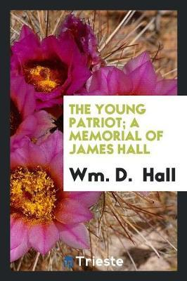 The Young Patriot; A Memorial of James Hall by Wm D Hall