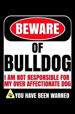 Beware Of Bulldog I Am Not Responsible For My Over Affectionate Dog You Have Been Warned by Harriets Dogs