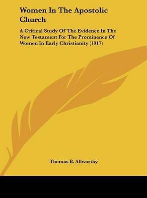 Women in the Apostolic Church: A Critical Study of the Evidence in the New Testament for the Prominence of Women in Early Christianity (1917) by Thomas B Allworthy