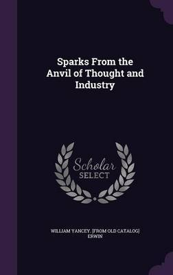 Sparks from the Anvil of Thought and Industry by William Yancey [From Old Catalog Erwin