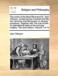 The Works of the Most Reverend Dr. John Tillotson, Containing Two Hundred and Fifty Four Sermons and Discourses on Several Occasions. Together with the Rule of Faith. an Alphabetical Table of the Principal Matters. the Sixth Edition. Volume 7 of 10 by John Tillotson