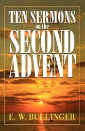 Ten Sermons on the Second Advent by E.W. Bullinger