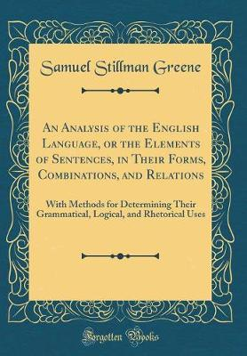 An Analysis of the English Language, or the Elements of Sentences, in Their Forms, Combinations, and Relations by Samuel Stillman Greene