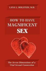 How to Have Magnificent Sex: The Seven Dimensions of a Vital Sexual Connection by Lana L Holstein MD
