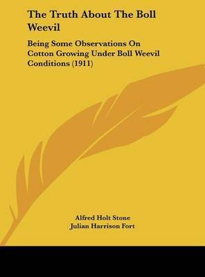 The Truth about the Boll Weevil: Being Some Observations on Cotton Growing Under Boll Weevil Conditions (1911) by Alfred Holt Stone