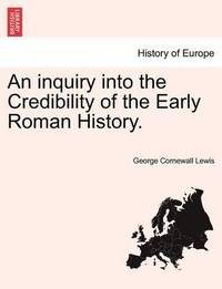 An Inquiry Into the Credibility of the Early Roman History. by George Cornewall Lewis