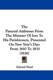 The Pastoral Addresses from the Minister of Iver to His Parishioners, Presented on New Year's Day: From 1810 to 1835 (1836) by Edward Ward