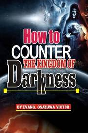 How to Counter the Kingdom of Darkness by Evangelist Osazuwa Victor