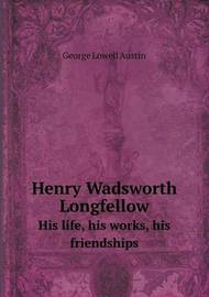 Henry Wadsworth Longfellow His Life, His Works, His Friendships by George Lowell Austin
