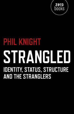Strangled - Identity, Status, Structure and The Stranglers by Phil Knight
