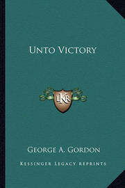 Unto Victory by George A.Gordon