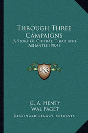 Through Three Campaigns: A Story of Chitral, Tirah and Ashantee (1904) by G.A.Henty
