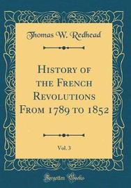History of the French Revolutions from 1789 to 1852, Vol. 3 (Classic Reprint) by Thomas W Redhead image