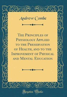 The Principles of Physiology Applied to the Preservation of Health, and to the Improvement of Physical and Mental Education (Classic Reprint) by Andrew Combe