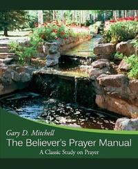 The Believer's Prayer Manual by Gary D. Mitchell