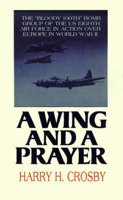 A Wing and a Prayer: The Bloody 100th Bomb Group of the U.S. Eighth Air Force in Action Over Europe in World War II by Harry H Crosby