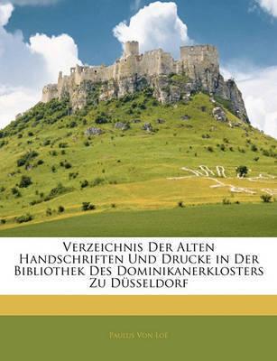 Verzeichnis Der Alten Handschriften Und Drucke in Der Bibliothek Des Dominikanerklosters Zu Dsseldorf by Paulus Von Lo