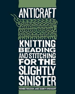Anticraft: Knitting, Beading and Stitching for the Slightly Sinister by Renee Rigdon