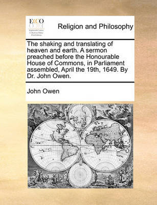 The Shaking and Translating of Heaven and Earth. a Sermon Preached Before the Honourable House of Commons, in Parliament Assembled, April the 19th, 16 by John Owen image