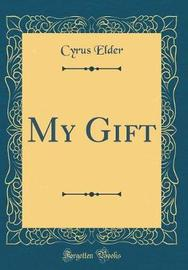 My Gift (Classic Reprint) by Cyrus Elder