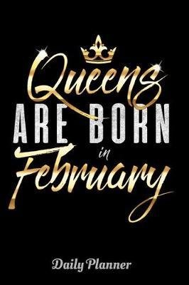 Queens Are Born in February Daily Planner by Artistic Queens